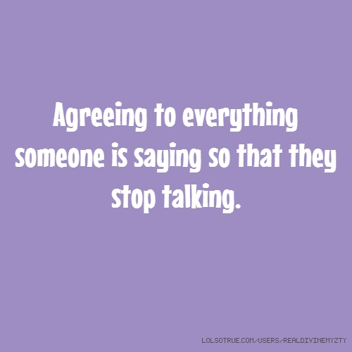 Agreeing to everything someone is saying so that they stop talking.