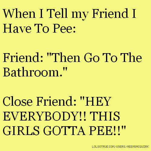 "When I Tell my Friend I Have To Pee: Friend: ""Then Go To The Bathroom."" Close Friend: ""HEY EVERYBODY!! THIS GIRLS GOTTA PEE!!"""