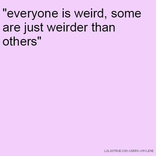 """everyone is weird, some are just weirder than others"""