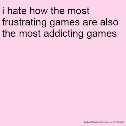 i hate how the most frustrating games are also the most addicting games
