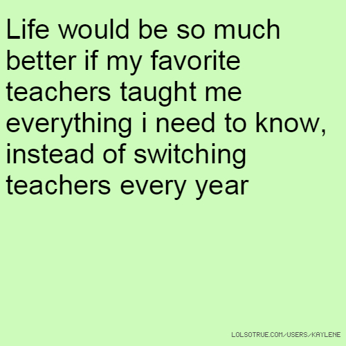 Life would be so much better if my favorite teachers taught me everything i need to know, instead of switching teachers every year