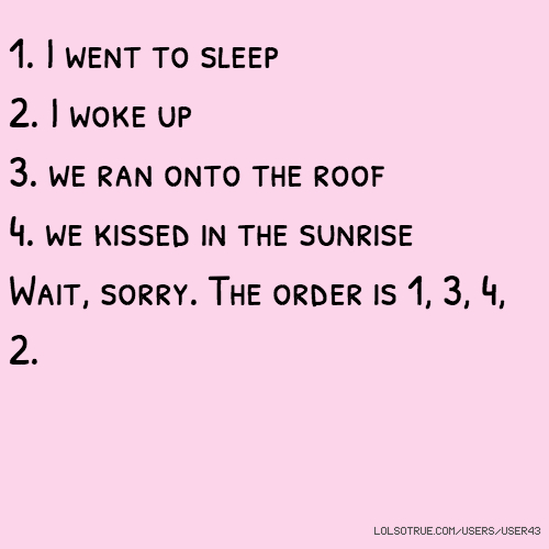 1. I went to sleep 2. I woke up 3. we ran onto the roof 4. we kissed in the sunrise Wait, sorry. The order is 1, 3, 4, 2.