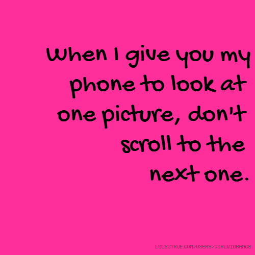 When I give you my phone to look at one picture, don't scroll to the next one.