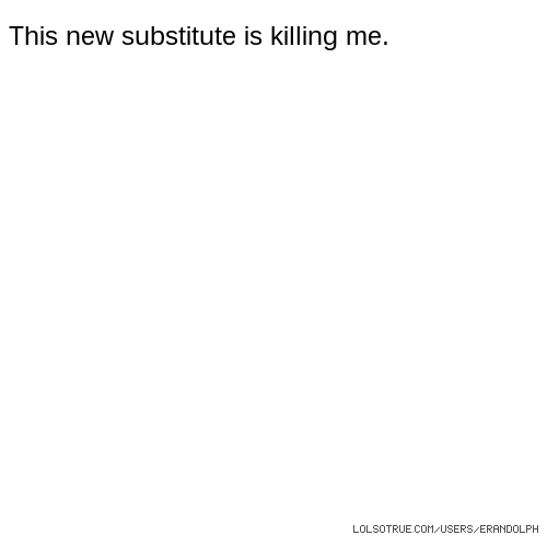 This new substitute is killing me.