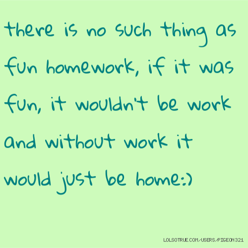 there is no such thing as fun homework, if it was fun, it wouldn't be work and without work it would just be home:)
