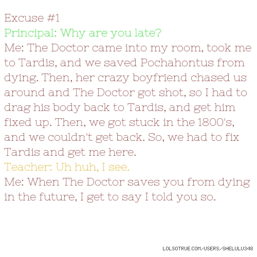 Excuse #1 Principal: Why are you late? Me: The Doctor came into my room, took me to Tardis, and we saved Pochahontus from dying. Then, her crazy boyfriend chased us around and The Doctor got shot, so I had to drag his body back to Tardis, and get him fixed up. Then, we got stuck in the 1800's, and we couldn't get back. So, we had to fix Tardis and get me here. Teacher: Uh huh, I see. Me: When The Doctor saves you from dying in the future, I get to say I told you so.