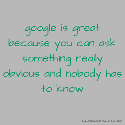 google is great because you can ask something really obvious and nobody has to know