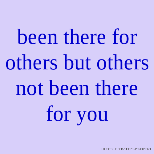 been there for others but others not been there for you