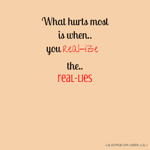 What hurts most is when.. you real-ize the.. real-lies