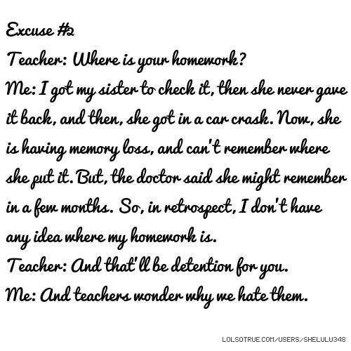 Excuse #2 Teacher: Where is your homework? Me: I got my sister to check it, then she never gave it back, and then, she got in a car crask. Now, she is having memory loss, and can't remember where she put it. But, the doctor said she might remember in a few months. So, in retrospect, I don't have any idea where my homework is. Teacher: And that'll be detention for you. Me: And teachers wonder why we hate them.