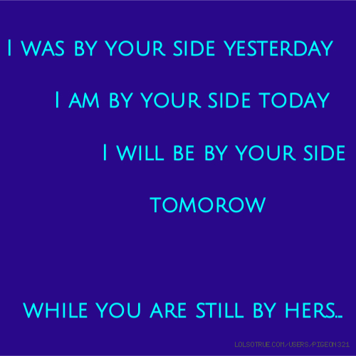 I was by your side yesterday I am by your side today I will be by your side tomorow while you are still by hers...