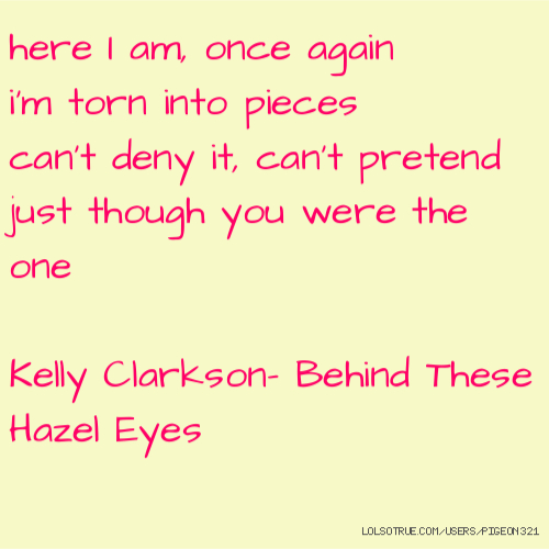 here I am, once again i'm torn into pieces can't deny it, can't pretend just though you were the one Kelly Clarkson- Behind These Hazel Eyes