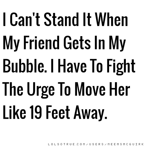 I Can't Stand It When My Friend Gets In My Bubble. I Have To Fight The Urge To Move Her Like 19 Feet Away.