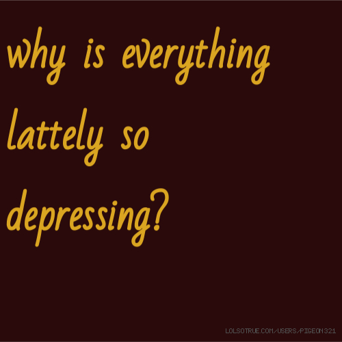why is everything lattely so depressing?