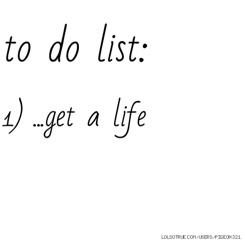 to do list: 1) ...get a life