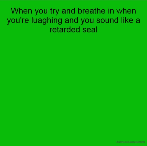 When you try and breathe in when you're luaghing and you sound like a retarded seal
