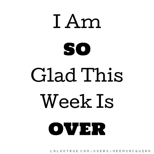 I Am SO Glad This Week Is OVER