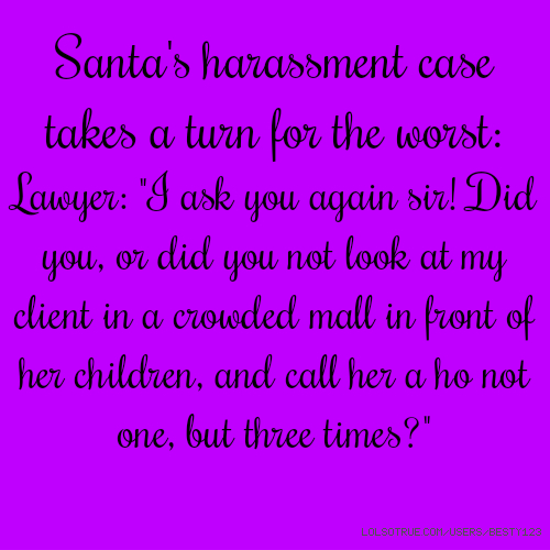 "​Santa's harassment case takes a turn for the worst: ​Lawyer: ""I ask you again sir! Did you, or did you not look at my client in a crowded mall in front of her children, and call her a ho not one, but three times?"""
