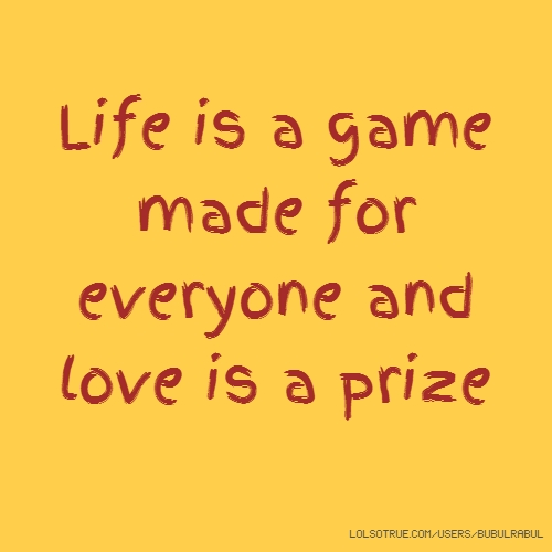 Life is a game made for everyone and love is a prize
