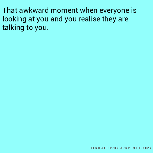 That awkward moment when everyone is looking at you and you realise they are talking to you.