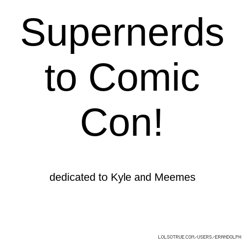 Supernerds to Comic Con! dedicated to Kyle and Meemes
