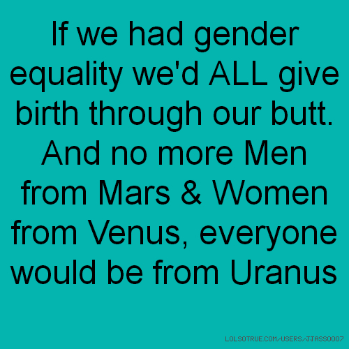 If we had gender equality we'd ALL give birth through our butt. And no more Men from Mars & Women from Venus, everyone would be from Uranus