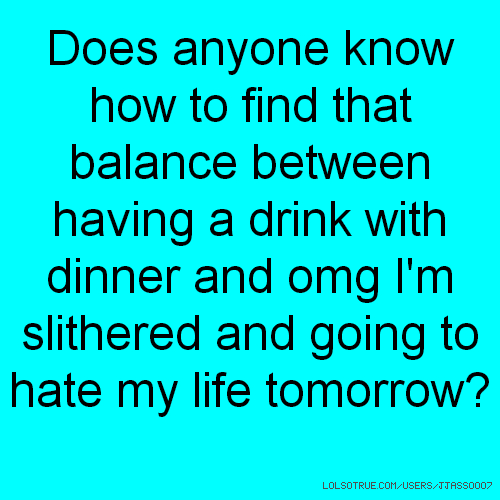 Does anyone know how to find that balance between having a drink with dinner and omg I'm slithered and going to hate my life tomorrow?