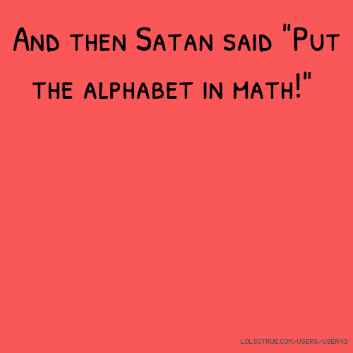 "And then Satan said ""Put the alphabet in math!"""