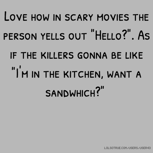 """Love how in scary movies the person yells out """"Hello?"""". As if the killers gonna be like """"I'm in the kitchen, want a sandwhich?"""""""
