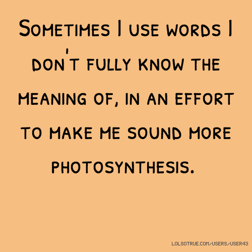 Sometimes I use words I don't fully know the meaning of, in an effort to make me sound more photosynthesis.