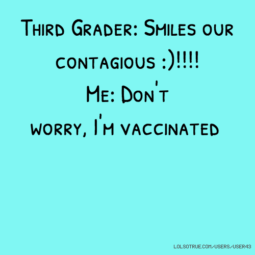 Third Grader: Smiles our contagious :)!!!! Me: Don't worry, I'm vaccinated