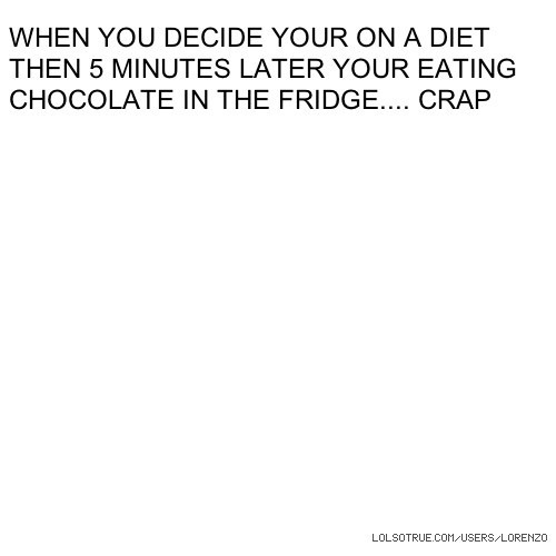 WHEN YOU DECIDE YOUR ON A DIET THEN 5 MINUTES LATER YOUR EATING CHOCOLATE IN THE FRIDGE.... CRAP
