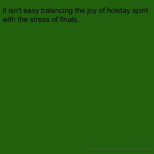 It isn't easy balancing the joy of holiday spirit with the stress of finals.