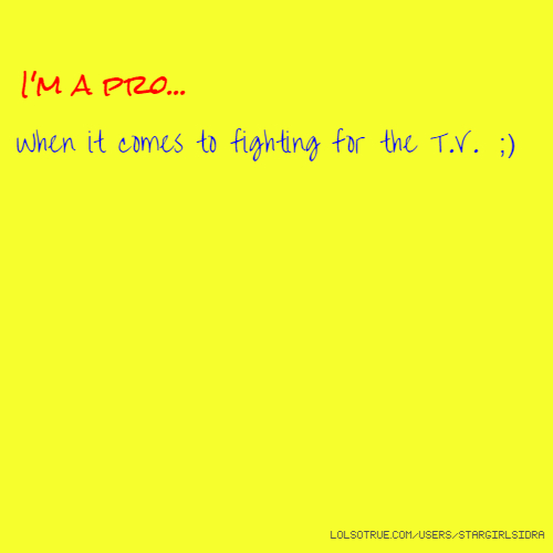 I'm a pro... When it comes to fighting for the T.V. ;)