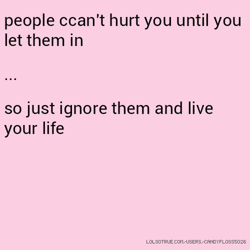 people ccan't hurt you until you let them in ... so just ignore them and live your life