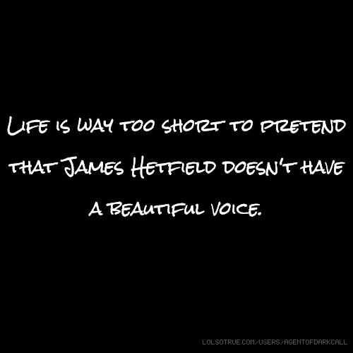 Life is way too short to pretend that James Hetfield doesn't have a beautiful voice.