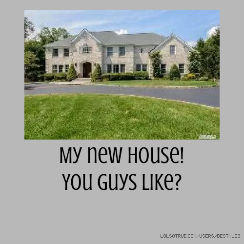 ​My new house! ​You guys like?
