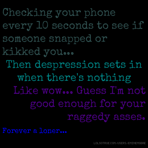 Checking your phone every 10 seconds to see if someone snapped or kikked you... Then despression sets in when there's nothing Like wow... Guess I'm not good enough for your raggedy asses. Forever a loner...