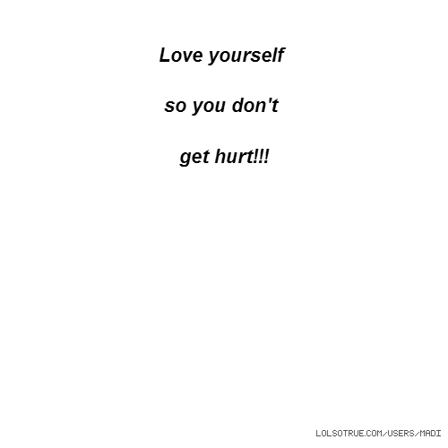 Love yourself so you don't get hurt!!!
