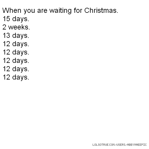 When you are waiting for Christmas. 15 days. 2 weeks. 13 days. 12 days. 12 days. 12 days. 12 days. 12 days.