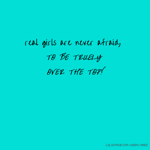 real girls are never afraid, TO BE TRUELY OVER THE TOP!