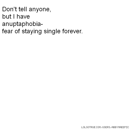 Don't tell anyone, but I have anuptaphobia- fear of staying single forever.