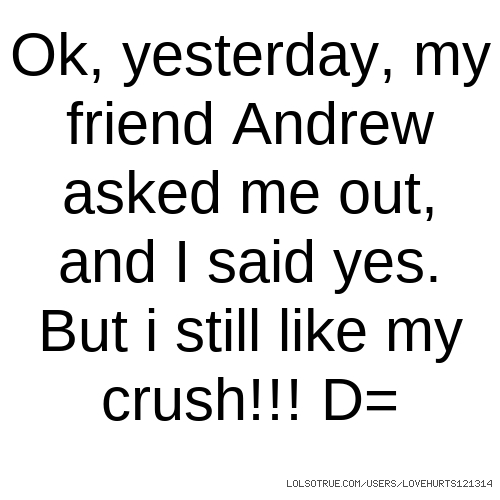 Ok, yesterday, my friend Andrew asked me out, and I said yes. But i still like my crush!!! D=
