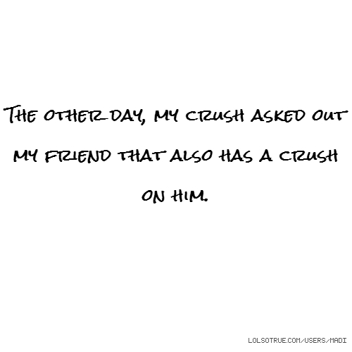 The other day, my crush asked out my friend that also has a crush on him.