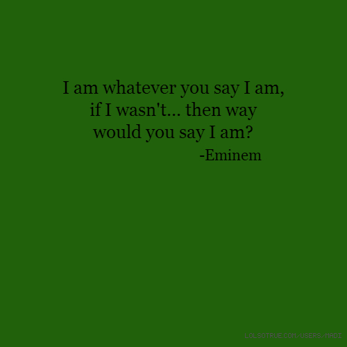 I am whatever you say I am, if I wasn't... then way would you say I am? -Eminem