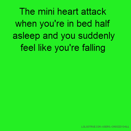 The mini heart attack when you're in bed half asleep and you suddenly feel like you're falling