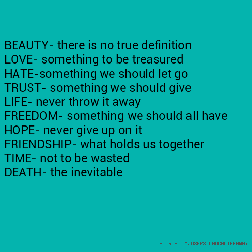BEAUTY- there is no true definition LOVE- something to be treasured HATE-something we should let go TRUST- something we should give LIFE- never throw it away FREEDOM- something we should all have HOPE- never give up on it FRIENDSHIP- what holds us together TIME- not to be wasted DEATH- the inevitable