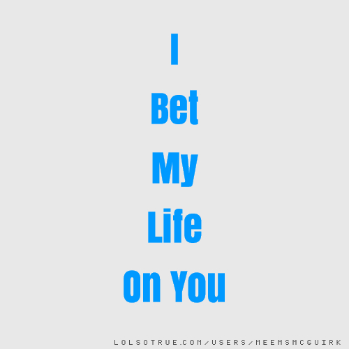 I Bet My Life On You