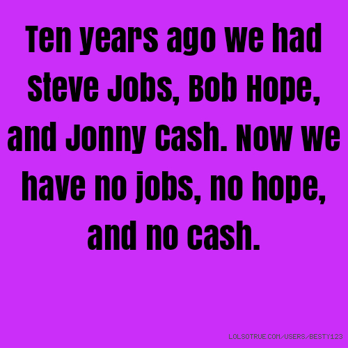 ​Ten years ago we had Steve Jobs, Bob Hope, and Jonny Cash. Now we have no jobs, no hope, and no cash.