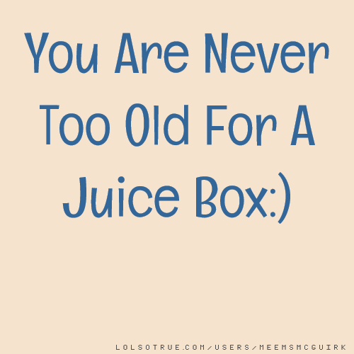 You Are Never Too Old For A Juice Box:)